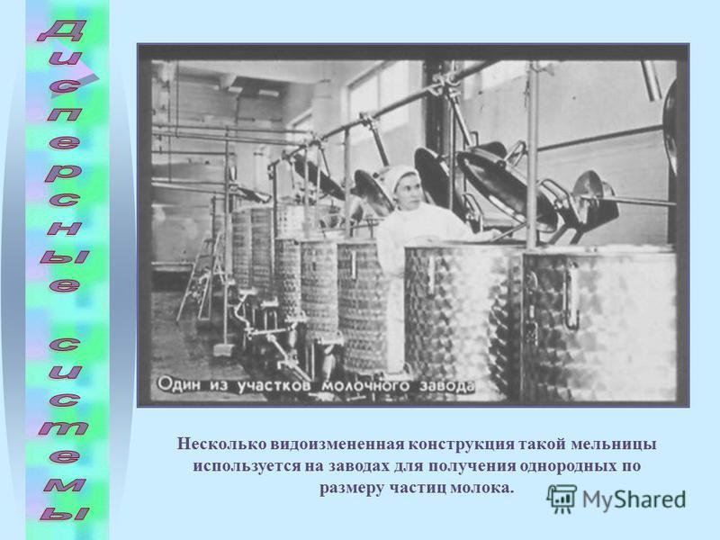 Несколько видоизмененная конструкция такой мельницы используется на заводах для получения однородных по размеру частиц молока.