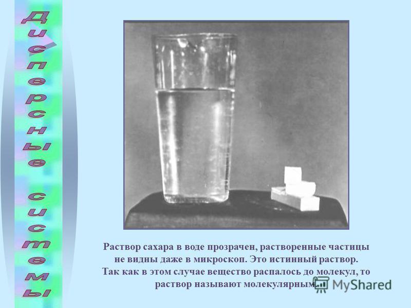 Раствор сахара в воде прозрачен, растворенные частицы не видны даже в микроскоп. Это истинный раствор. Так как в этом случае вещество распалось до молекул, то раствор называют молекулярным.