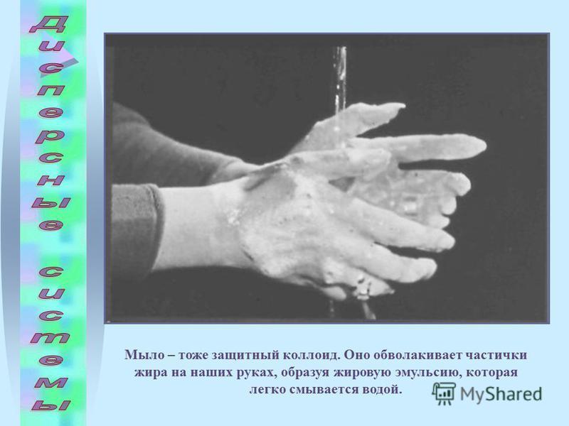 Мыло – тоже защитный коллоид. Оно обволакивает частички жира на наших руках, образуя жировую эмульсию, которая легко смывается водой.