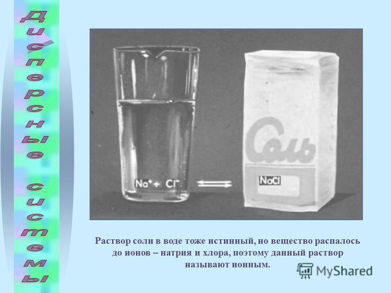 Раствор соли в воде тоже истинный, но вещество распалось до ионов – натрия и хлора, поэтому данный раствор называют ионным.