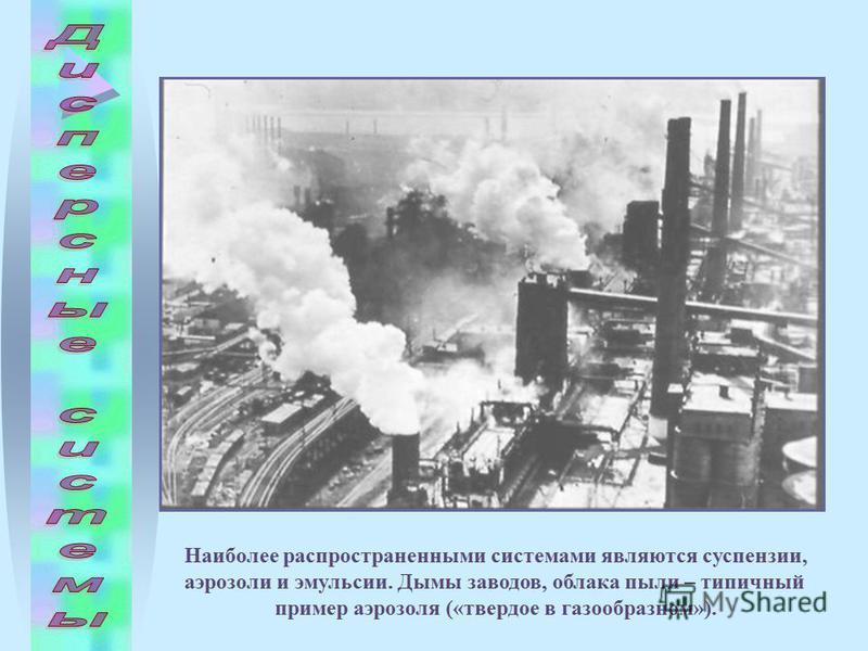 Наиболее распространенными системами являются суспензии, аэрозоли и эмульсии. Дымы заводов, облака пыли – типичный пример аэрозоля («твердое в газообразном»).