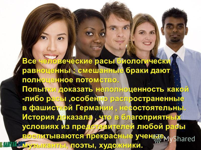 Все человеческие расы биологически равноценны : смешанные браки дают полноценное потомство. Попытки доказать неполноценность какой -либо расы,особенно распространенные в фашисткой Германии, несостоятельны. История доказала, что в благоприятных услови