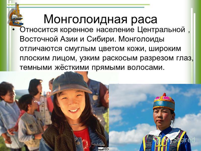 Монголоидная раса Относится коренное население Центральной, Восточной Азии и Сибири. Монголоиды отличаются смуглым цветом кожи, широким плоским лицом, узким раскосым разрезом глаз, темными жёсткими прямыми волосами.