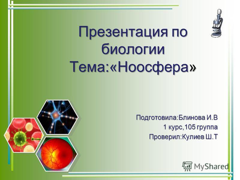 Презентация по биологии Тема:«Ноосфера» Подготовила:Блинова И.В 1 курс,105 группа Проверил:Кулиев Ш.Т