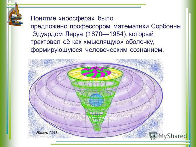 Понятие «ноосфера» было предложено профессором математики Сорбонны Эдуардом Леруа (18701954), который трактовал её как «мыслящую» оболочку, формирующуюся человеческим сознанием.