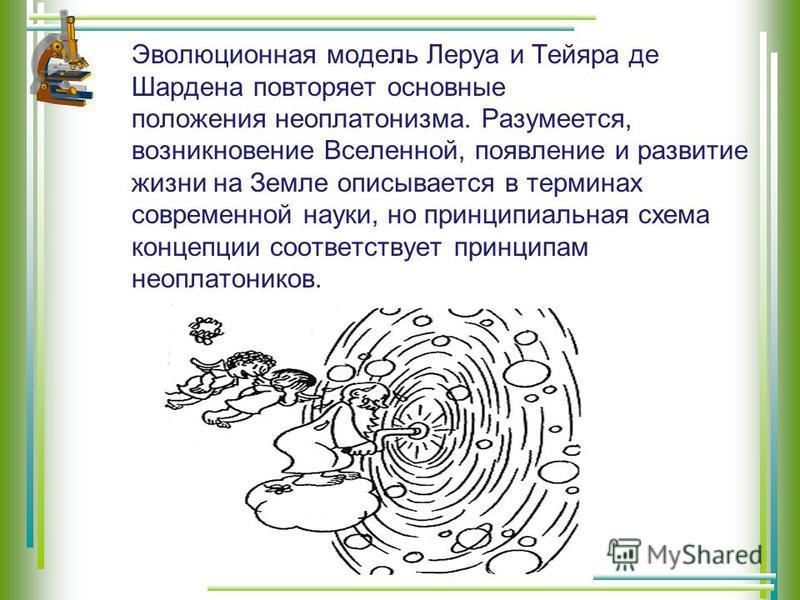 . Эволюционная модель Леруа и Тейяра де Шардена повторяет основные положения неоплатонизма. Разумеется, возникновение Вселенной, появление и развитие жизни на Земле описывается в терминах современной науки, но принципиальная схема концепции соответст