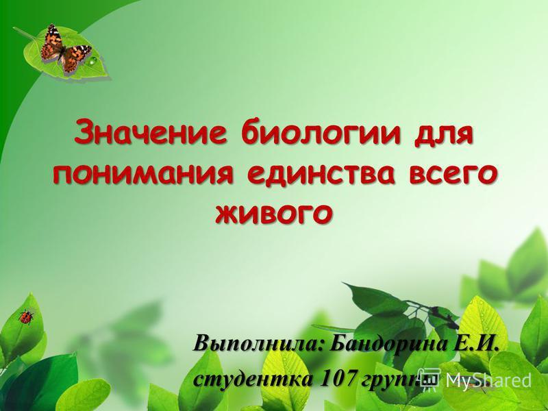 Значение биологии для понимания единства всего живого Выполнила: Бандорина Е.И. студентка 107 группы