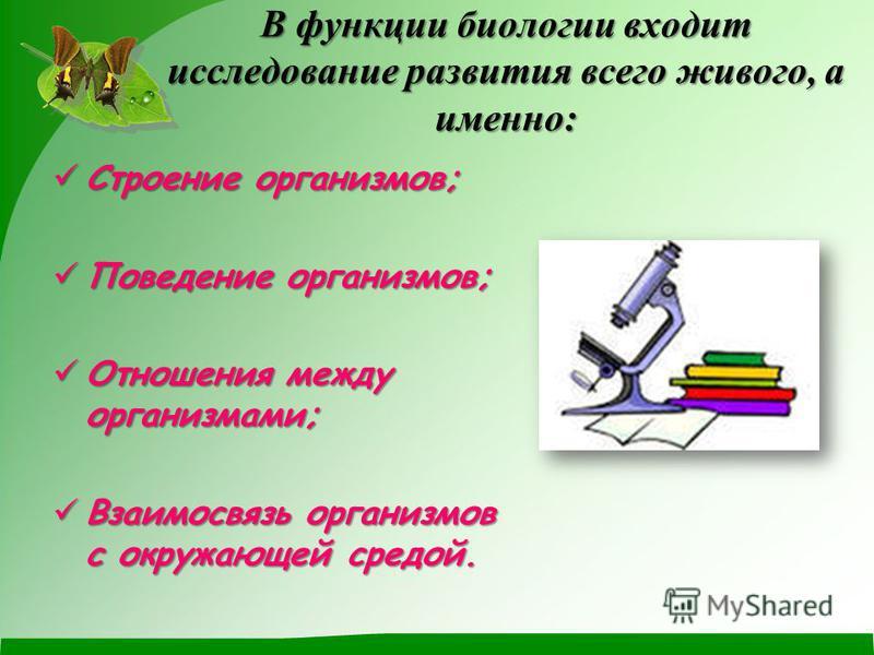 В функции биологии входит исследование развития всего живого, а именно: Строение организмов; Строение организмов; Поведение организмов; Поведение организмов; Отношения между организмами; Отношения между организмами; Взаимосвязь организмов с окружаю