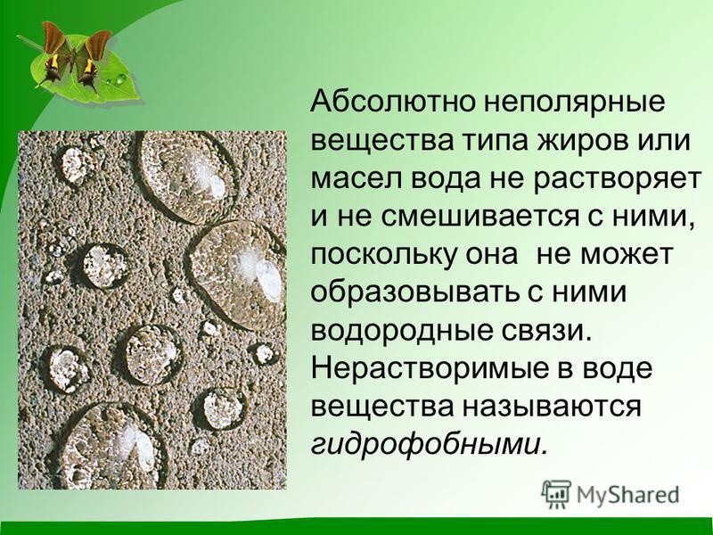 Абсолютно неполярные вещества типа жиров или масел вода не растворяет и не смешивается с ними, поскольку она не может образовывать с ними водородные связи. Нерастворимые в воде вещества называются гидрофобными.