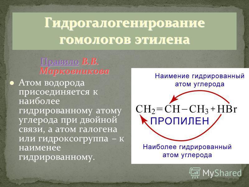 Гидрогалогенирование гомологов этилена Правило Правило В.В. Марковникова Правило Атом водорода присоединяется к наиболее гидрированному атому углерода при двойной связи, а атом галогена или гидроксогруппа – к наименее гидрированному.