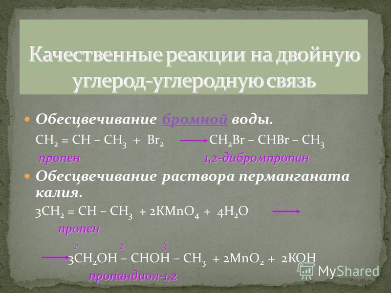 Обесцвечивание бромной воды.бромной СН 2 = СН – СН 3 + Вr 2 CH 2 Br – CHBr – CH 3 пропен 1,2-дибромпропан Обесцвечивание раствора перманганата калия. 3СН 2 = СН – СН 3 + 2КМnО 4 + 4Н 2 О пропен 1 2 3 1 2 3 3СН 2 ОН – СНОН – СН 3 + 2МnО 2 + 2КОН пропа