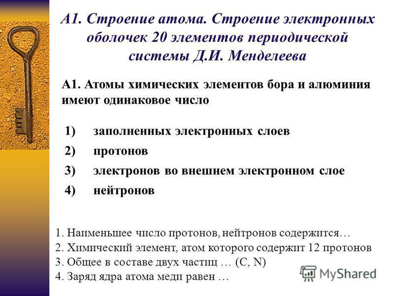 А1. Строение атома. Строение электронных оболочек 20 элементов периодической системы Д.И. Менделеева А1. Атомы химических элементов бора и алюминия имеют одинаковое число 1)заполненных электронных слоев 2)протонов 3)электронов во внешнем электронном