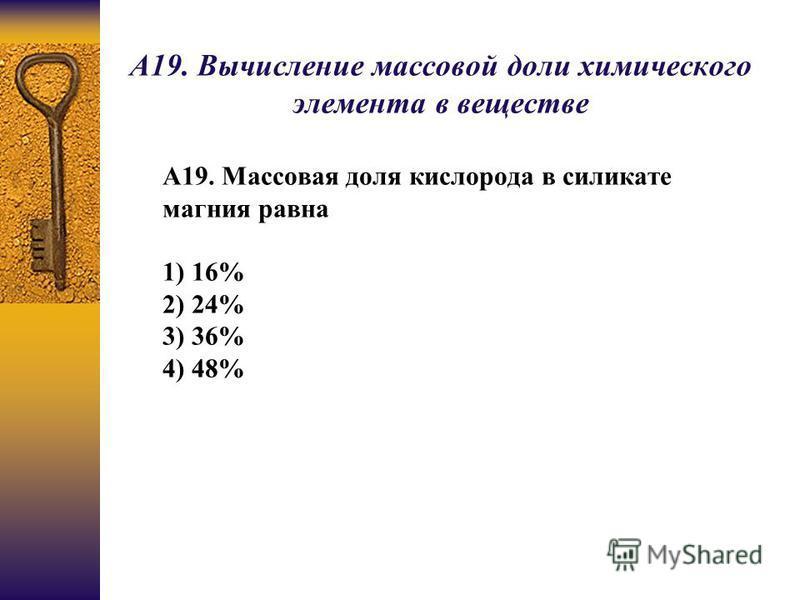 А19. Вычисление массовой доли химического элемента в веществе А19. Массовая доля кислорода в силикате магния равна 1) 16% 2) 24% 3) 36% 4) 48%
