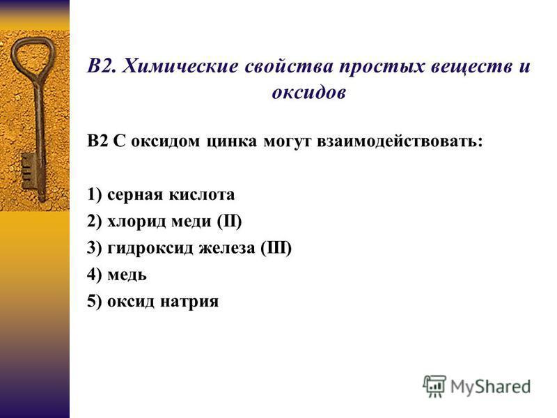 В2. Химические свойства простых веществ и оксидов B2 С оксидом цинка могут взаимодействовать: 1) серная кислота 2) хлорид меди (II) 3) гидроксид железа (III) 4) медь 5) оксид натрия