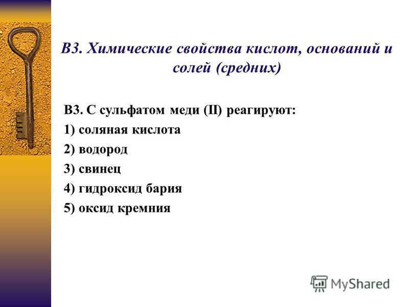В3. Химические свойства кислот, оснований и солей (средних) В3. С сульфатом меди (II) реагируют: 1) соляная кислота 2) водород 3) свинец 4) гидроксид бария 5) оксид кремния