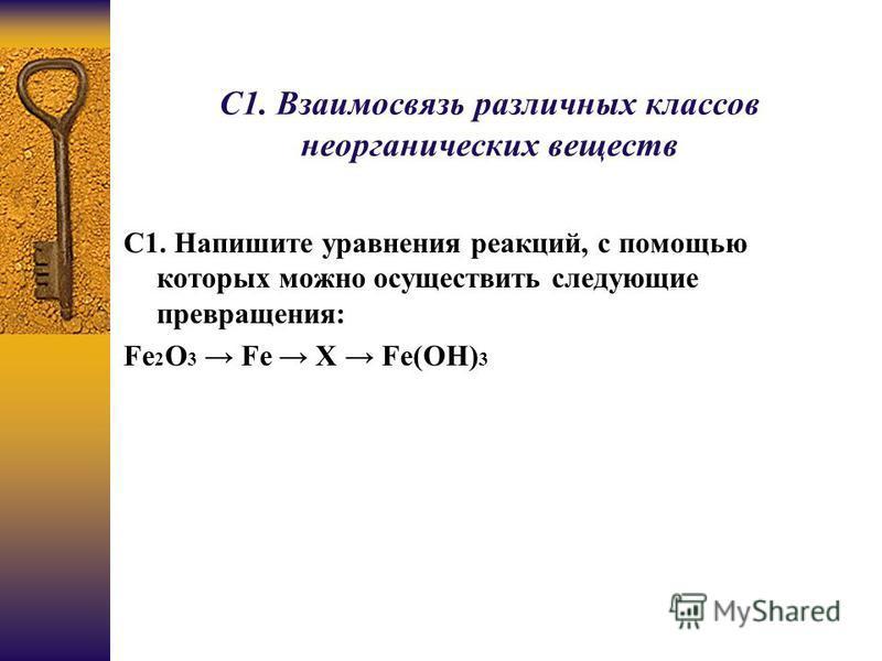 С1. Взаимосвязь различных классов неорганических веществ C1. Напишите уравнения реакций, с помощью которых можно осуществить следующие превращения: Fe 2 O 3 Fe X Fe(OH) 3