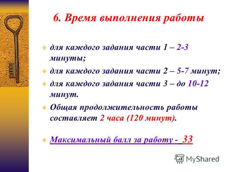 6. Время выполнения работы для каждого задания части 1 – 2-3 минуты; для каждого задания части 2 – 5-7 минут; для каждого задания части 3 – до 10-12 минут. Общая продолжительность работы составляет 2 часа (120 минут). Максимальный балл за работу - 33