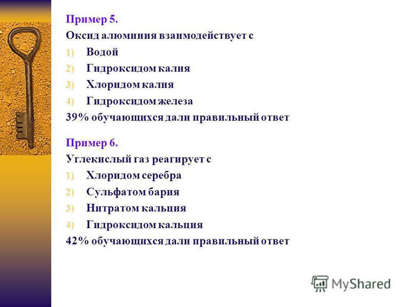 Пример 5. Оксид алюминия взаимодействует с 1) Водой 2) Гидроксидом калия 3) Хлоридом калия 4) Гидроксидом железа 39% обучающихся дали правильный ответ Пример 6. Углекислый газ реагирует с 1) Хлоридом серебра 2) Сульфатом бария 3) Нитратом кальция 4)