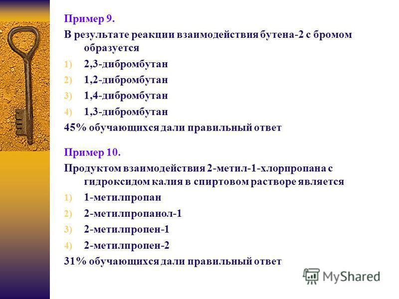 Пример 9. В результате реакции взаимодействия бутена-2 с бромом образуется 1) 2,3-дибромбутан 2) 1,2-дибромбутан 3) 1,4-дибромбутан 4) 1,3-дибромбутан 45% обучающихся дали правильный ответ Пример 10. Продуктом взаимодействия 2-метил-1-хлорпропана с г