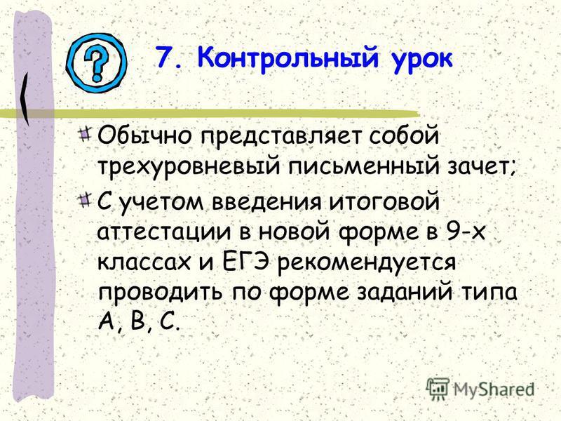 7. Контрольный урок Обычно представляет собой трехуровневый письменный зачет; С учетом введения итоговой аттестации в новой форме в 9-х классах и ЕГЭ рекомендуется проводить по форме заданий типа А, В, С.