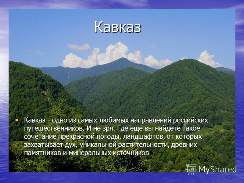 Кавказ Кавказ Кавказ - одно из самых любимых направлений российских путешественников. И не зря. Где еще вы найдете такое сочетание прекрасной погоды, ландшафтов, от которых захватывает дух, уникальной растительности, древних памятников и минеральных