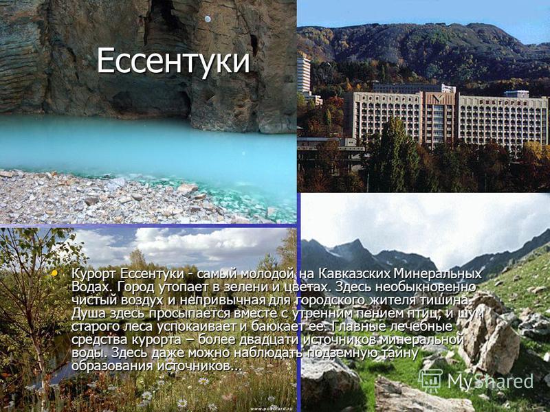 Ессентуки Ессентуки Курорт Ессентуки - самый молодой на Кавказских Минеральных Водах. Город утопает в зелени и цветах. Здесь необыкновенно чистый воздух и непривычная для городского жителя тишина. Душа здесь просыпается вместе с утренним пением птиц,