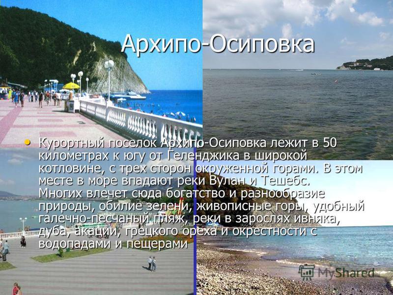 Архипо-Осиповка Архипо-Осиповка Курортный поселок Архипо-Осиповка лежит в 50 километрах к югу от Геленджика в широкой котловине, с трех сторон окруженной горами. В этом месте в море впадают реки Вулан и Тешебс. Многих влечет сюда богатство и разнообр