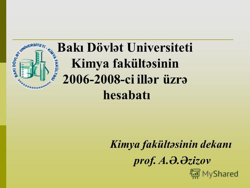 Bakı Dövlət Universiteti Kimya fakültəsinin 2006-2008-ci illər üzrə hesabatı Kimya fakültəsinin dekanı prof. A.Ə.Əzizov