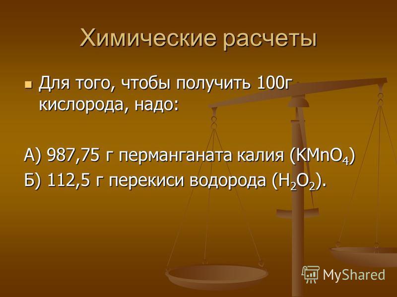 Химические расчеты Для того, чтобы получить 100 г кислорода, надо: Для того, чтобы получить 100 г кислорода, надо: А) 987,75 г перманганата калия (KMnO 4 ) Б) 112,5 г перекиси водорода (H 2 O 2 ).