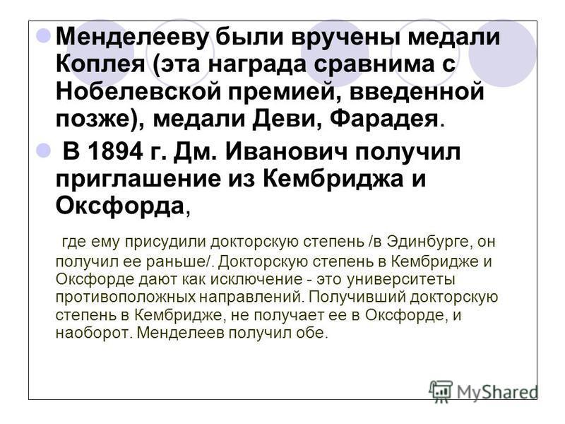 Менделееву были вручены медали Коплея (эта награда сравнима с Нобелевской премией, введенной позже), медали Деви, Фарадея. В 1894 г. Дм. Иванович получил приглашение из Кембриджа и Оксфорда, где ему присудили докторскую степень /в Эдинбурге, он получ