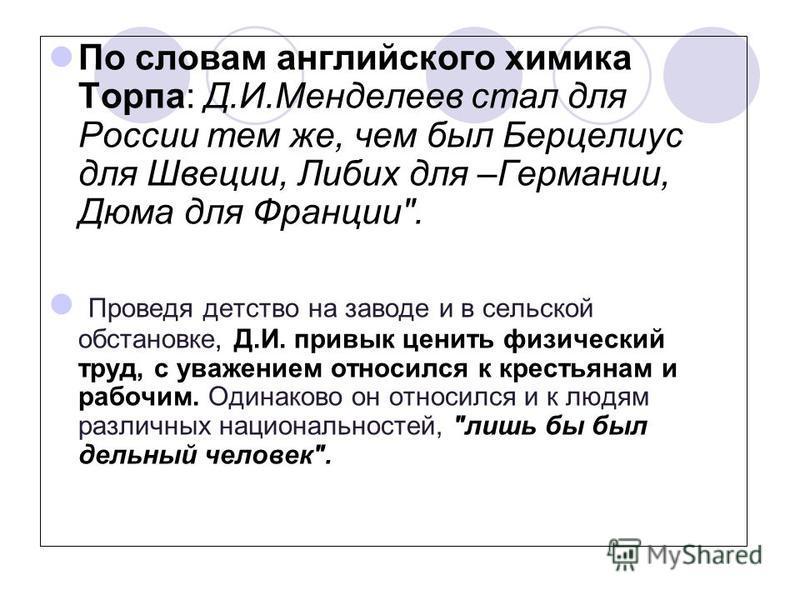 По словам английского химика Торпа: Д.И.Менделеев стал для России тем же, чем был Берцелиус для Швеции, Либих для –Германии, Дюма для Франции