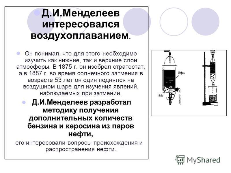 Д.И.Менделеев интересовался воздухоплаванием. Он понимал, что для этого необходимо изучить как нижние, так и верхние слои атмосферы. В 1875 г. он изобрел стратостат, а в 1887 г. во время солнечного затмения в возрасте 53 лет он один поднялся на возду