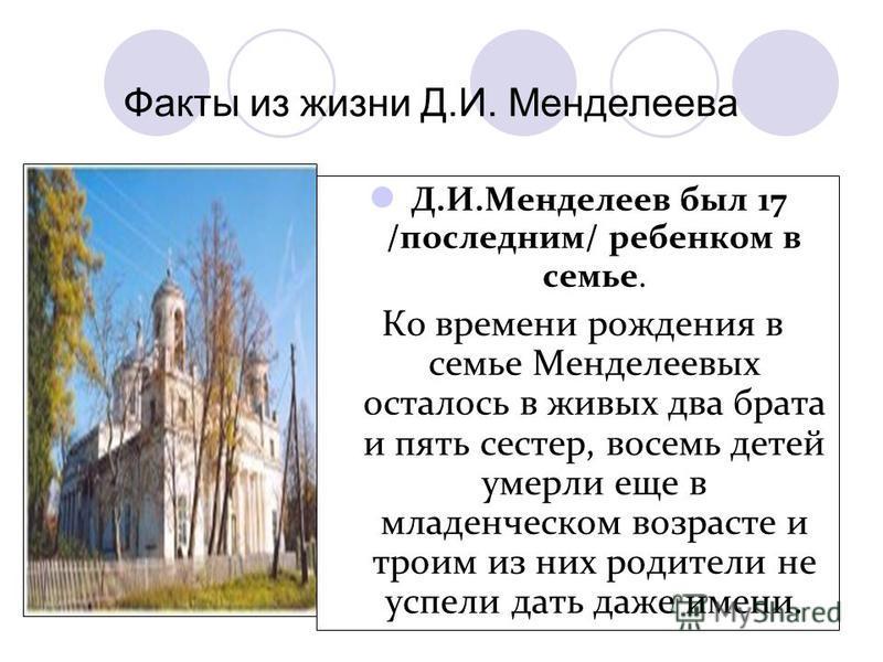 Д.И.Менделеев был 17 /последним/ ребенком в семье. Ко времени рождения в семье Менделеевых осталось в живых два брата и пять сестер, восемь детей умерли еще в младенческом возрасте и троим из них родители не успели дать даже имени. Факты из жизни Д.И
