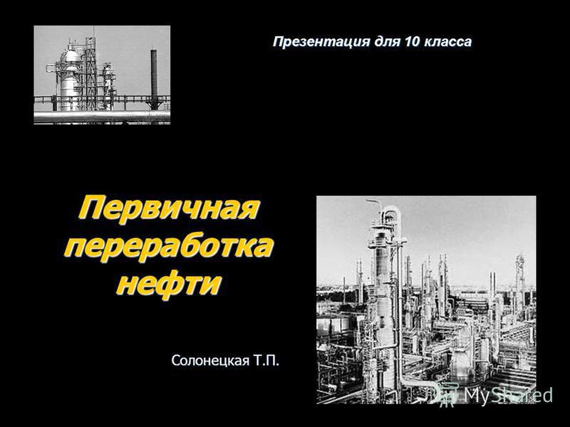 Первичная переработка нефти Презентация для 10 класса Солонецкая Т.П.