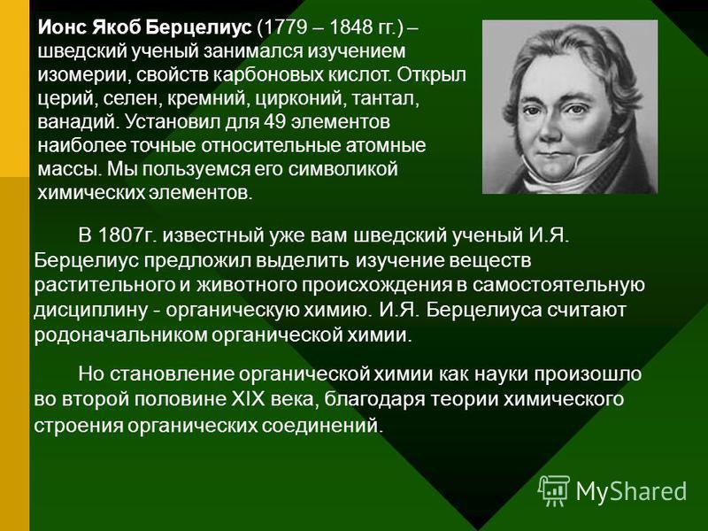 В 1807 г. известный уже вам шведский ученый И.Я. Берцелиус предложил выделить изучение веществ растительного и животного происхождения в самостоятельную дисциплину - органическую химию. И.Я. Берцелиуса считают родоначальником органической химии. Но с