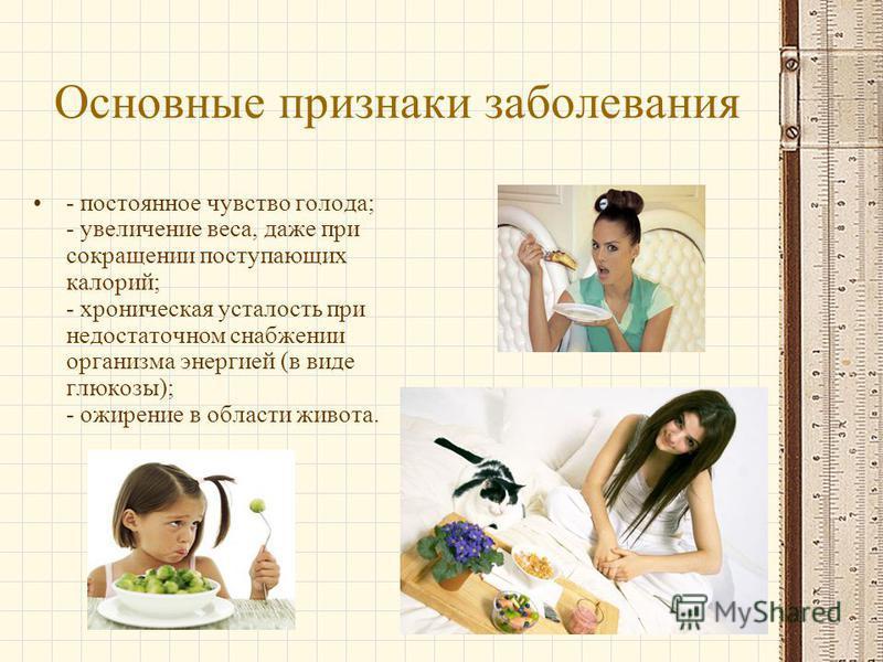 Основные признаки заболевания - постоянное чувство голода; - увеличение веса, даже при сокращении поступающих калорий; - хроническая усталость при недостаточном снабжении организма энергией (в виде глюкозы); - ожирение в области живота.