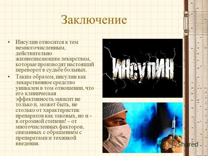 Заключение Инсулин относится к тем немногочисленным, действительно жизнеспасающим лекарствам, которые производят настоящий переворот в судьбе больных. Таким образом, инсулин как лекарственное средство уникален в том отношении, что его клиническая эфф