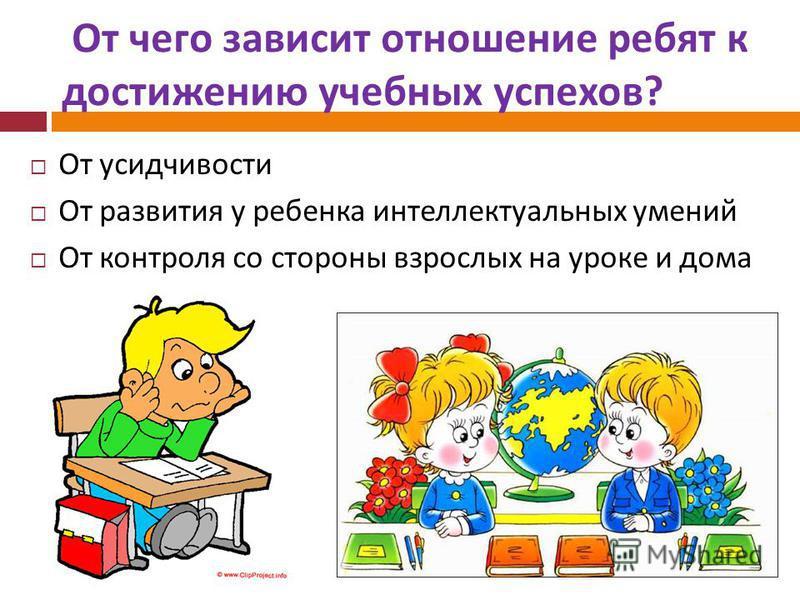От чего зависит отношение ребят к достижению учебных успехов ? От усидчивости От развития у ребенка интеллектуальных умений От контроля со стороны взрослых на уроке и дома