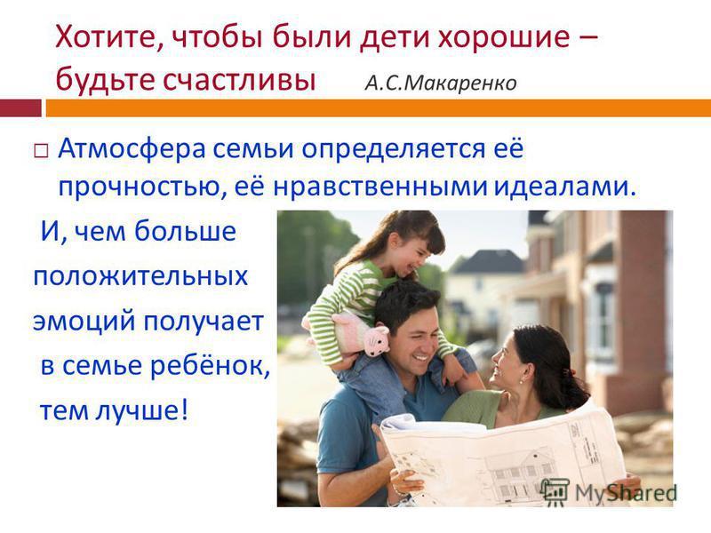 Хотите, чтобы были дети хорошие – будьте счастливы А. С. Макаренко Атмосфера семьи определяется её прочностью, её нравственными идеалами. И, чем больше положительных эмоций получает в семье ребёнок, тем лучше !
