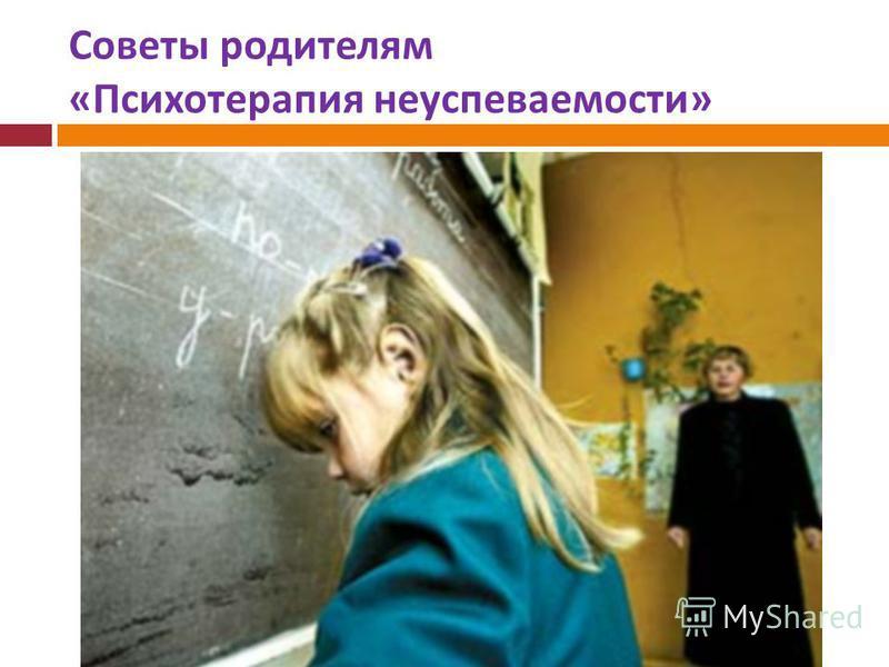 Советы родителям « Психотерапия неуспеваемости »