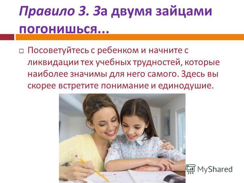Правило 3. За двумя зайцами погонишься... Посоветуйтесь с ребенком и начните с ликвидации тех учебных трудностей, которые наиболее значимы для него самого. Здесь вы скорее встретите понимание и единодушие.