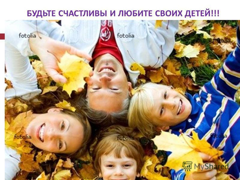 БУДЬТЕ СЧАСТЛИВЫ И ЛЮБИТЕ СВОИХ ДЕТЕЙ !!!