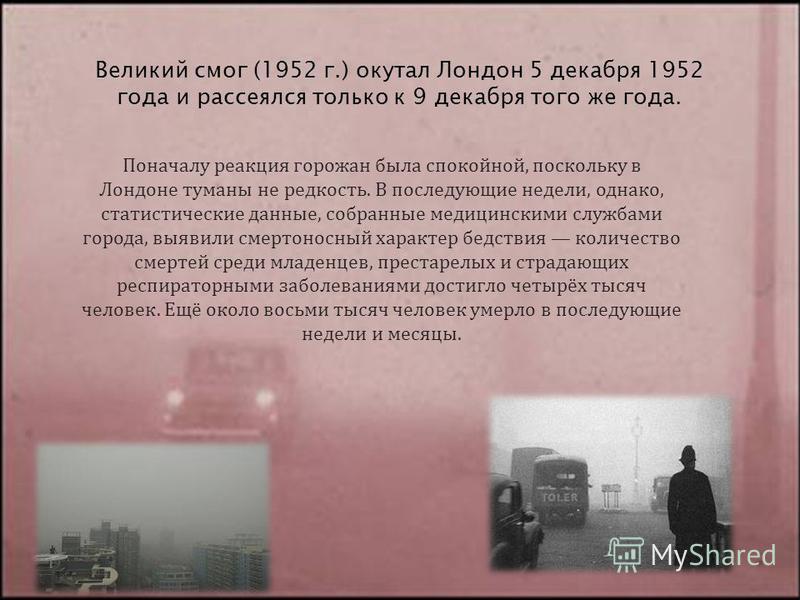 Великий смог (1952 г.) окутал Лондон 5 декабря 1952 года и рассеялся только к 9 декабря того же года. Поначалу реакция горожан была спокойной, поскольку в Лондоне туманы не редкость. В последующие недели, однако, статистические данные, собранные меди