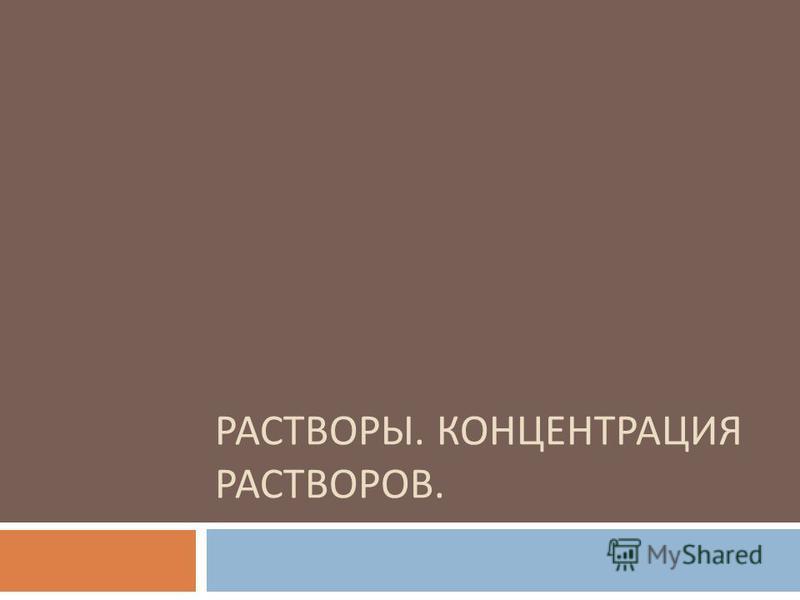 РАСТВОРЫ. КОНЦЕНТРАЦИЯ РАСТВОРОВ.