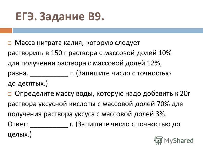ЕГЭ. Задание В 9. Масса нитрата калия, которую следует растворить в 150 г раствора с массовой долей 10% для получения раствора с массовой долей 12%, равна. __________ г. ( Запишите число с точностью до десятых.) Определите массу воды, которую надо до