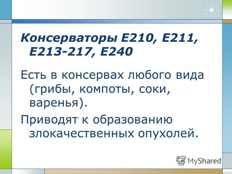 Консерваторы Е210, Е211, Е213-217, Е240 Есть в консервах любого вида (грибы, компоты, соки, варенья). Приводят к образованию злокачественных опухолей.