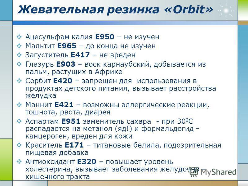 Жевательная резинка «Оrbit» Ацесульфам калия Е950 – не изучен Мальтит Е965 – до конца не изучен Загуститель Е417 – не вреден Глазурь Е903 – воск карнаубский, добывается из пальм, растущих в Африке Сорбит Е420 – запрещен для использования в продуктах