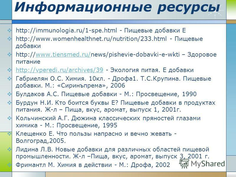Информационные ресурсы http://immunologia.ru/1-spe.html - Пищевые добавки Е http://www.womenhealthnet.ru/nutrition/233. html - Пищевые добавки http://www.tiensmed.ru/news/pishevie-dobavki-e-wkti – Здоровое питаниеwww.tiensmed.ru/ http://vperedi.ru/ar