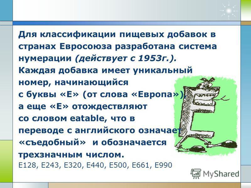 Для классификации пищевых добавок в странах Евросоюза разработана система нумерации (действует с 1953 г.). Каждая добавка имеет уникальный номер, начинающийся с буквы «Е» (от слова «Европа»), а еще «Е» отождествляют со словом eatable, что в переводе