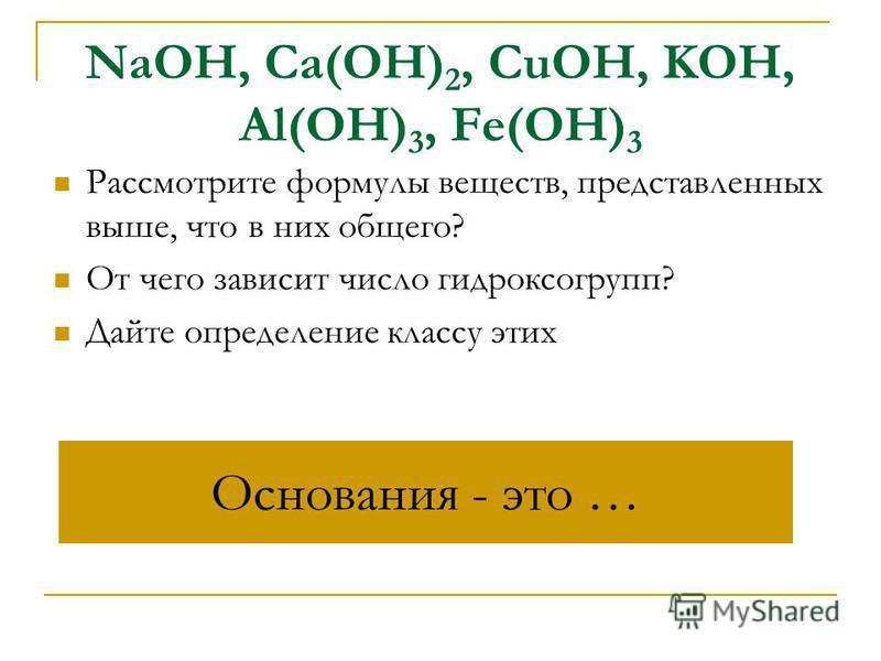 NaOH, Ca(OH) 2, CuOH, KOH, Al(OH) 3, Fe(OH) 3 Рассмотрите формулы веществ, представленных выше, что в них общего? От чего зависит число гидроксогрупп? Дайте определение классу этих Основания - это …